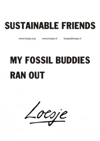 Sustainable friends - My fossil buddies ran out